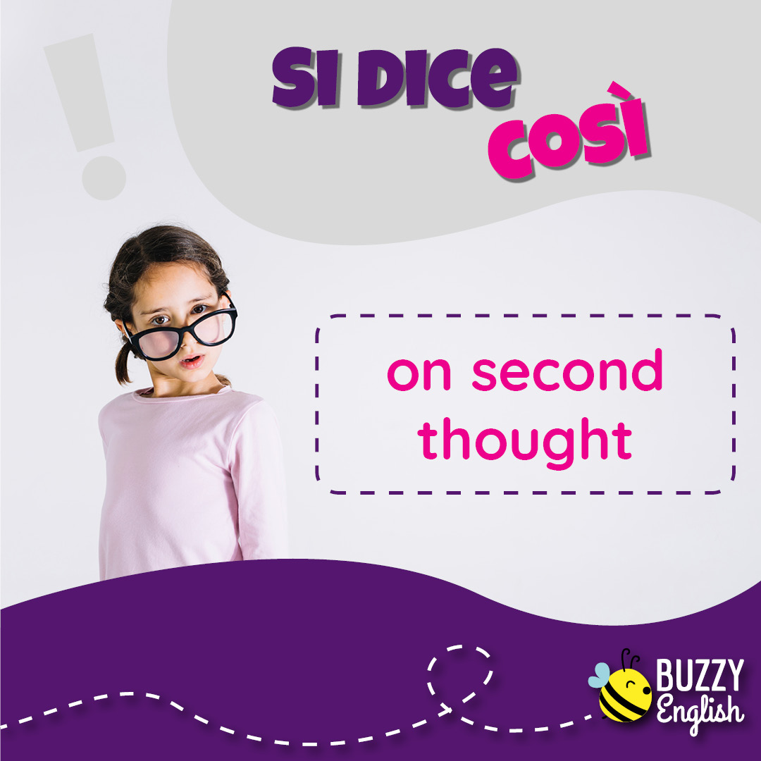 Buzzy English: On second thought, a ripensarci bene